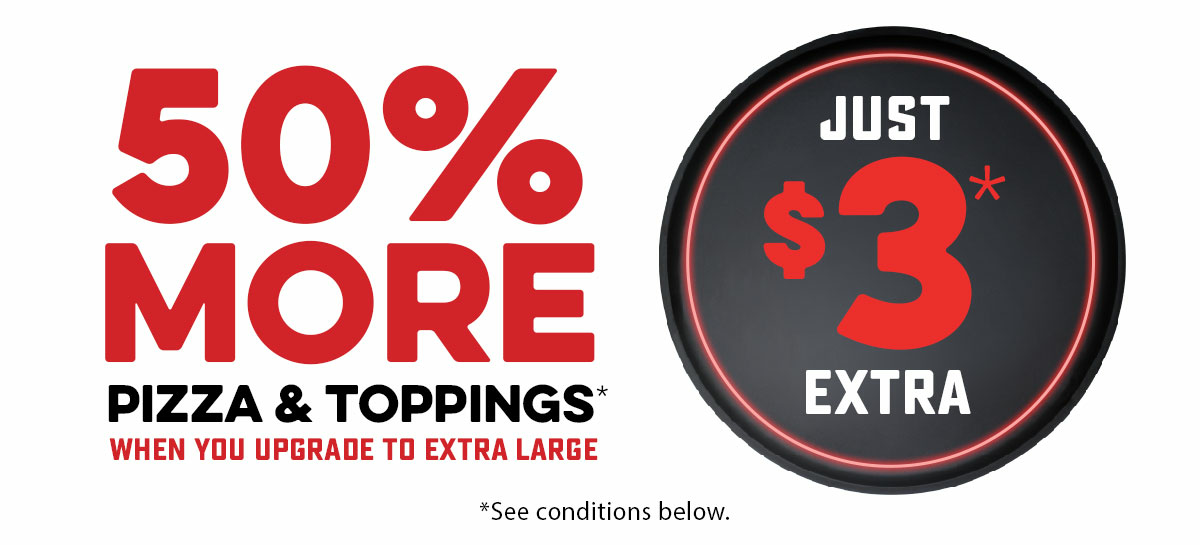 50% More Pizza & Toppings* - Extra Large Upgrade only $3* Extra