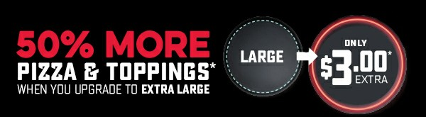 50% More Pizza & Toppings* - Extra Large Upgrade only $3* Extra.