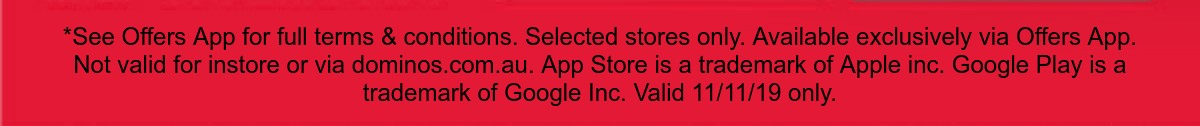 *See Offers App for full terms & conditions. Selected stores only. Available exclusively via Offers App. Not valid for instore or via dominos.com.au. App Store is a trademark of Apple inc. Google Play is a trademark of Google Inc. Valid 11/11/19 only.